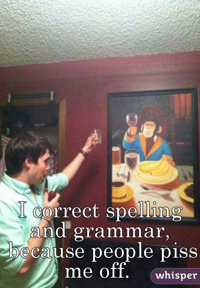 I correct spelling and grammar,  because people piss me off.