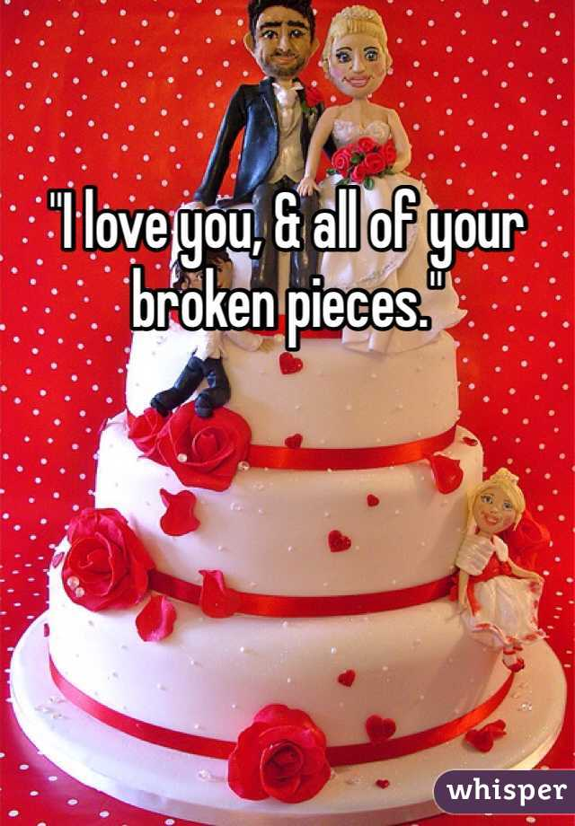 """""""I love you, & all of your broken pieces."""""""