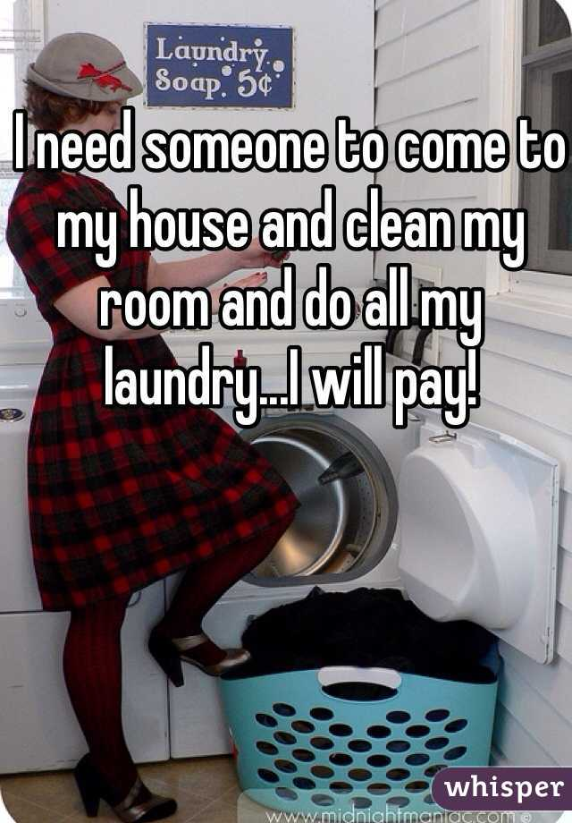 I need someone to come to my house and clean my room and do all my laundry...I will pay!