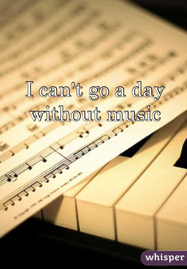 I can't go a day without music