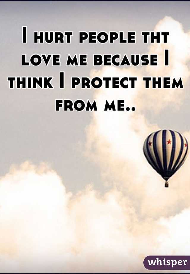 I hurt people tht love me because I think I protect them from me..