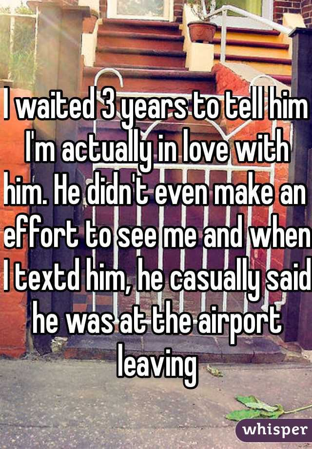 I waited 3 years to tell him I'm actually in love with him. He didn't even make an effort to see me and when I textd him, he casually said he was at the airport leaving