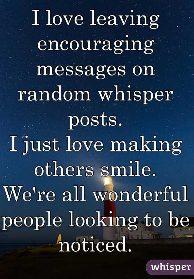 I love leaving encouraging messages on random whisper posts. I just love making others smile.  We're all wonderful people looking to be noticed.