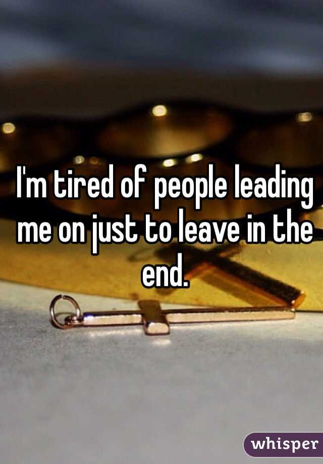 I'm tired of people leading me on just to leave in the end.