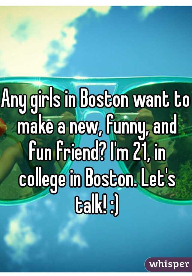 Any girls in Boston want to make a new, funny, and fun friend? I'm 21, in college in Boston. Let's talk! :)