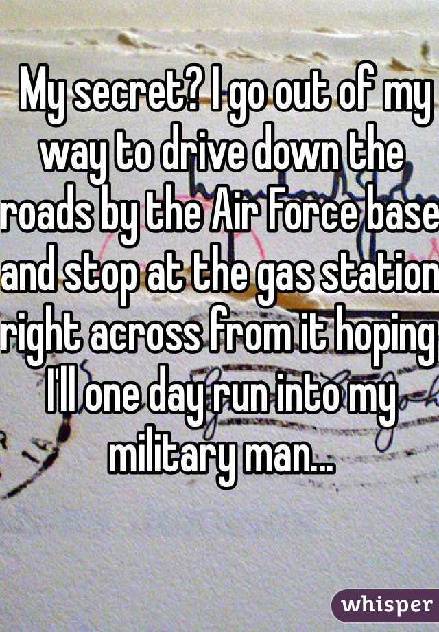 My secret? I go out of my way to drive down the roads by the Air Force base and stop at the gas station right across from it hoping I'll one day run into my military man...