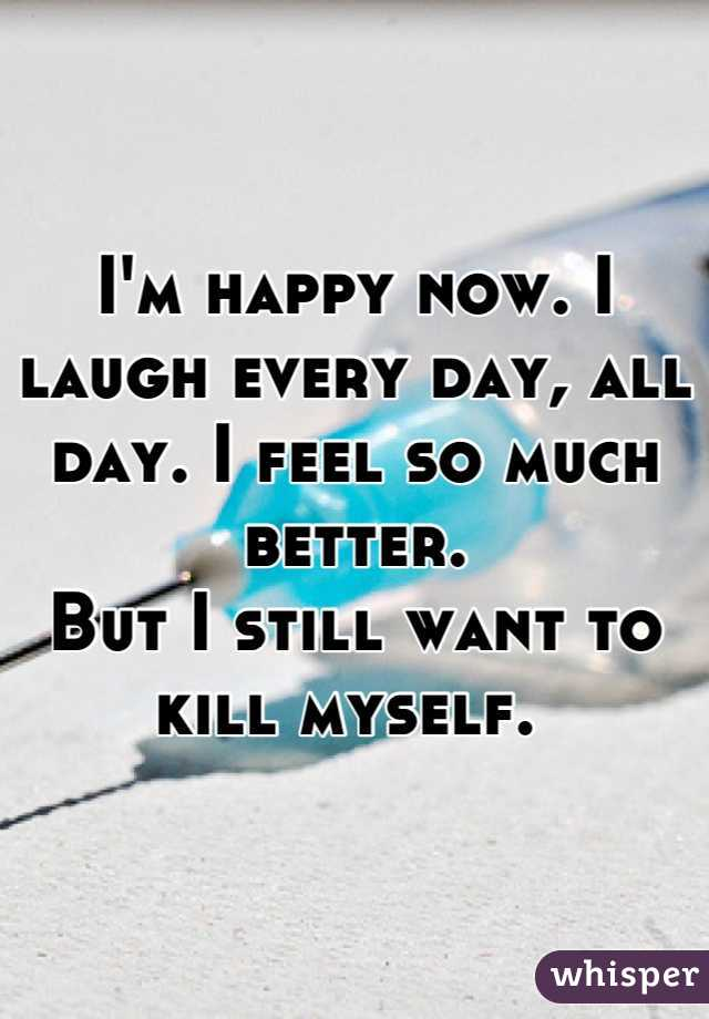 I'm happy now. I laugh every day, all day. I feel so much better.  But I still want to kill myself.