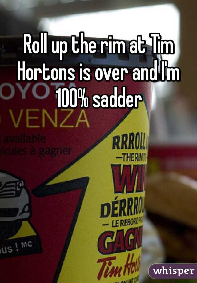 Roll up the rim at Tim Hortons is over and I'm 100% sadder