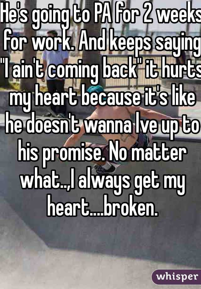 """He's going to PA for 2 weeks for work. And keeps saying """"I ain't coming back"""" it hurts my heart because it's like he doesn't wanna lve up to his promise. No matter what..,I always get my heart....broken."""