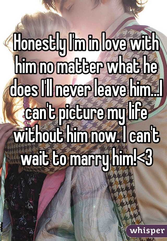 Honestly I'm in love with him no matter what he does I'll never leave him...I can't picture my life without him now. I can't wait to marry him!<3