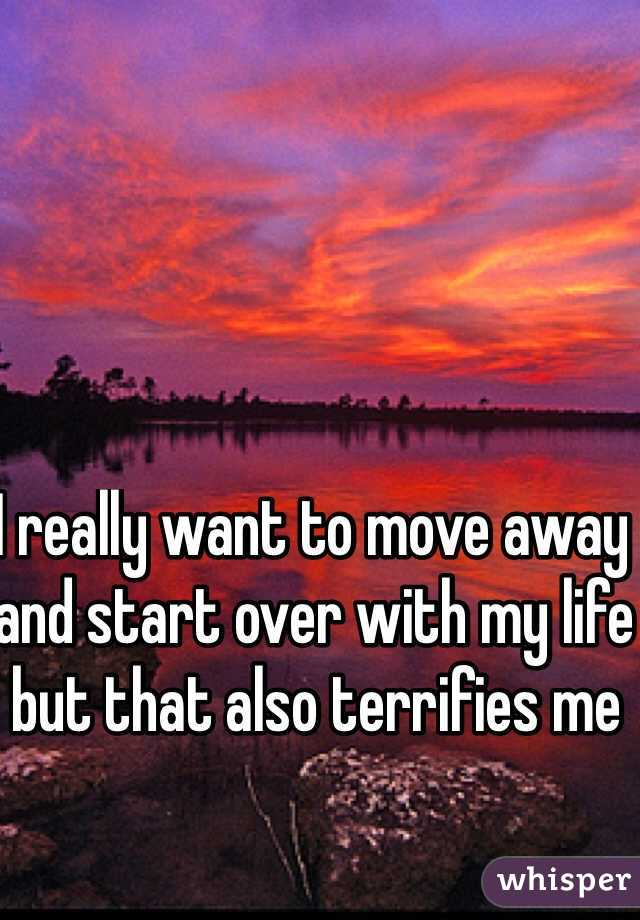 I really want to move away and start over with my life but that also terrifies me