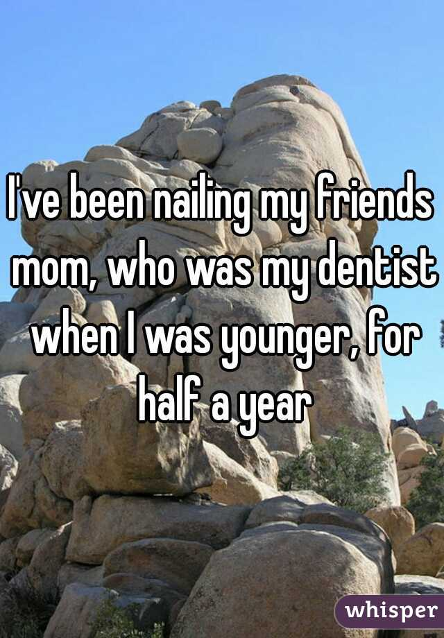 I've been nailing my friends mom, who was my dentist when I was younger, for half a year