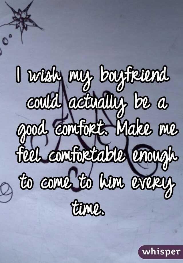 I wish my boyfriend could actually be a good comfort. Make me feel comfortable enough to come to him every time.