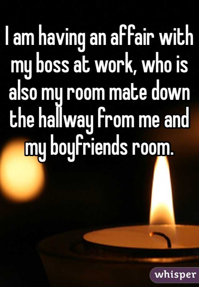 I am having an affair with my boss at work, who is also my room mate down the hallway from me and my boyfriends room.