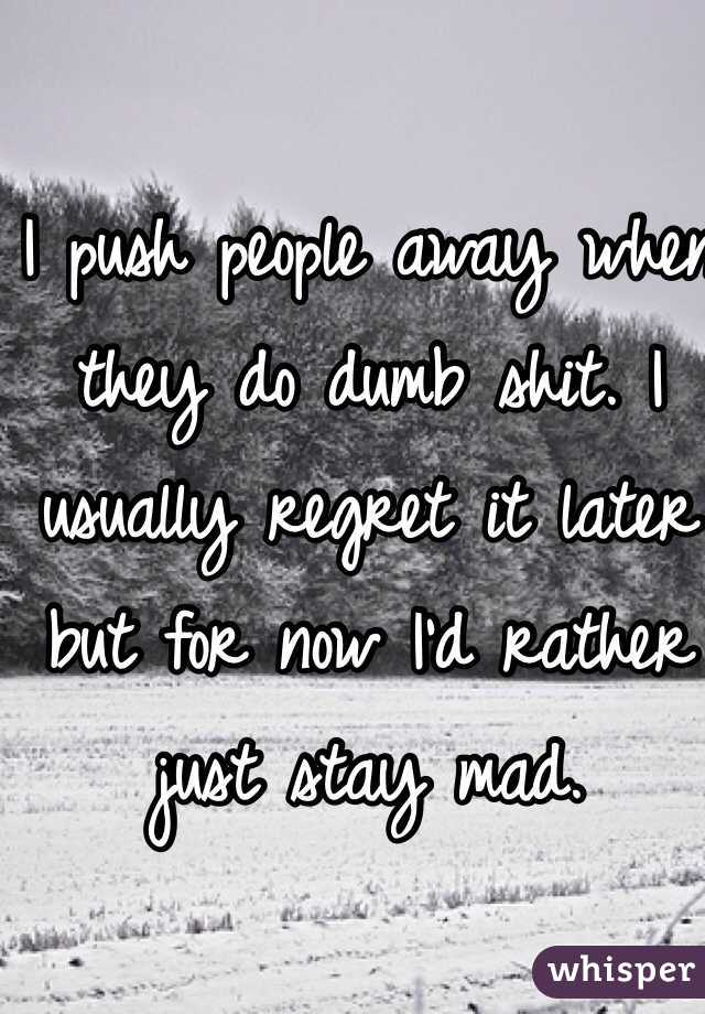 I push people away when they do dumb shit. I usually regret it later but for now I'd rather just stay mad.