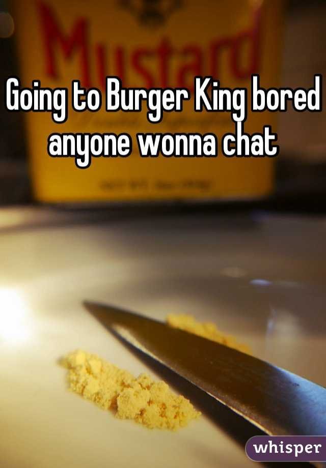 Going to Burger King bored anyone wonna chat