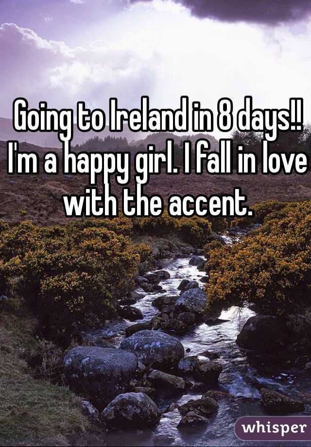Going to Ireland in 8 days!! I'm a happy girl. I fall in love with the accent.