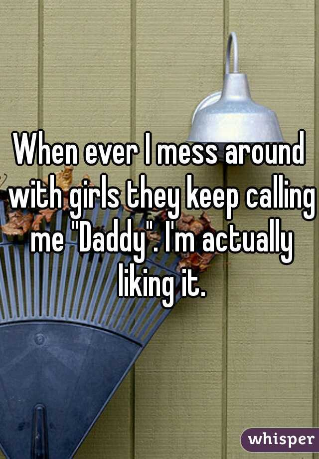 """When ever I mess around with girls they keep calling me """"Daddy"""". I'm actually liking it."""
