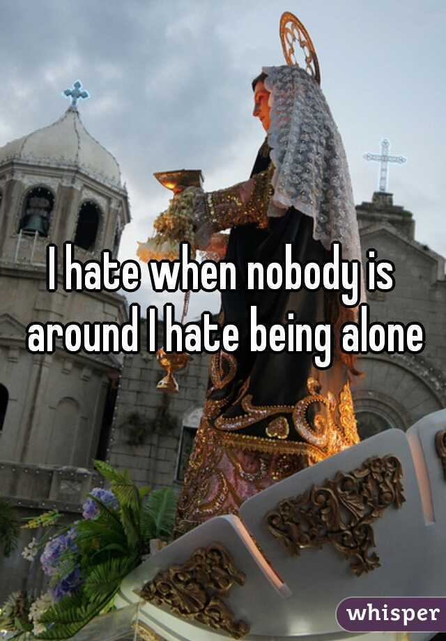 I hate when nobody is around I hate being alone