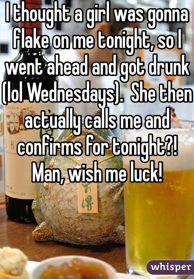 I thought a girl was gonna flake on me tonight, so I went ahead and got drunk (lol Wednesdays).  She then actually calls me and confirms for tonight?!   Man, wish me luck!