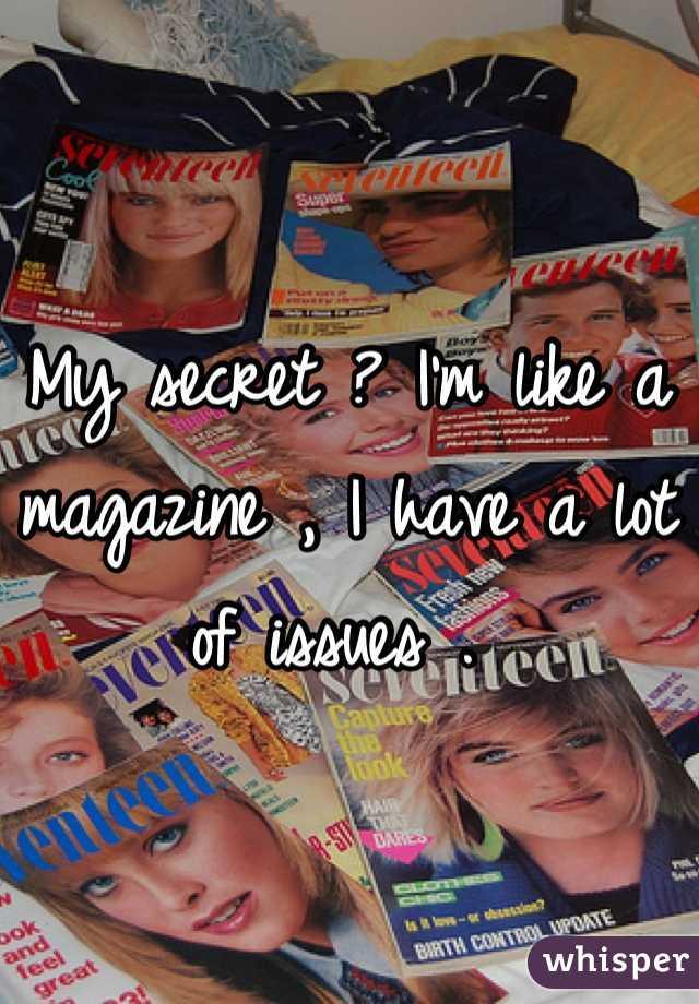My secret ? I'm like a magazine , I have a lot of issues .