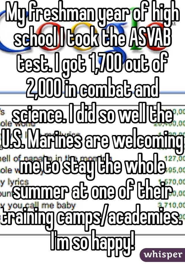 My freshman year of high school I took the ASVAB test. I got 1,700 out of 2,000 in combat and science. I did so well the U.S. Marines are welcoming me to stay the whole summer at one of their training camps/academies. I'm so happy!