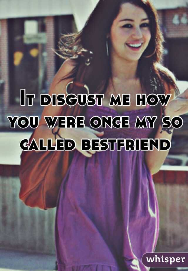It disgust me how you were once my so called bestfriend