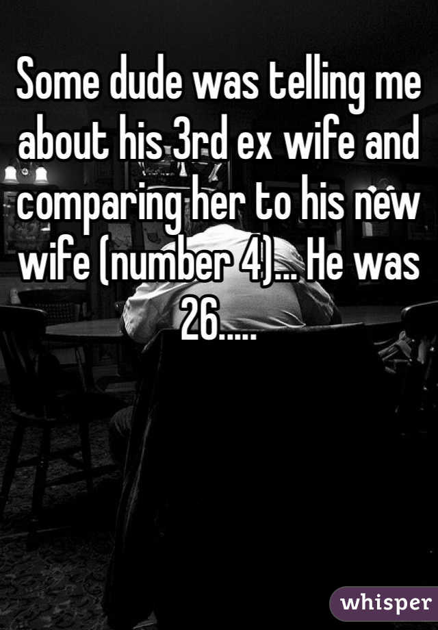 Some dude was telling me about his 3rd ex wife and comparing her to his new wife (number 4)... He was 26.....