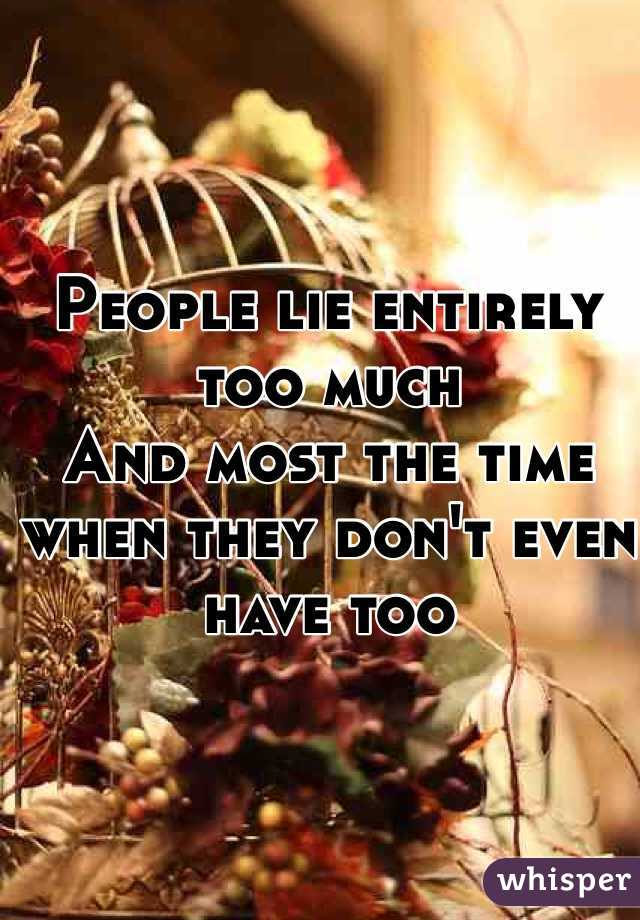 People lie entirely too much  And most the time when they don't even have too