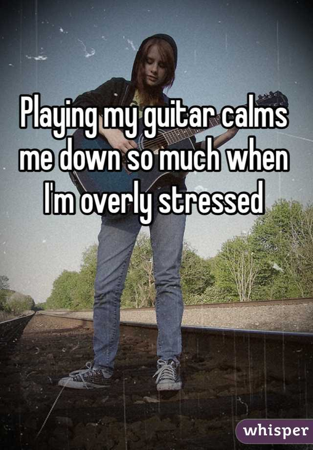 Playing my guitar calms me down so much when I'm overly stressed
