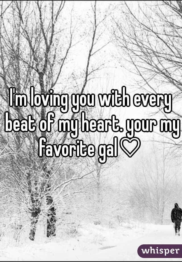I'm loving you with every beat of my heart. your my favorite gal♡