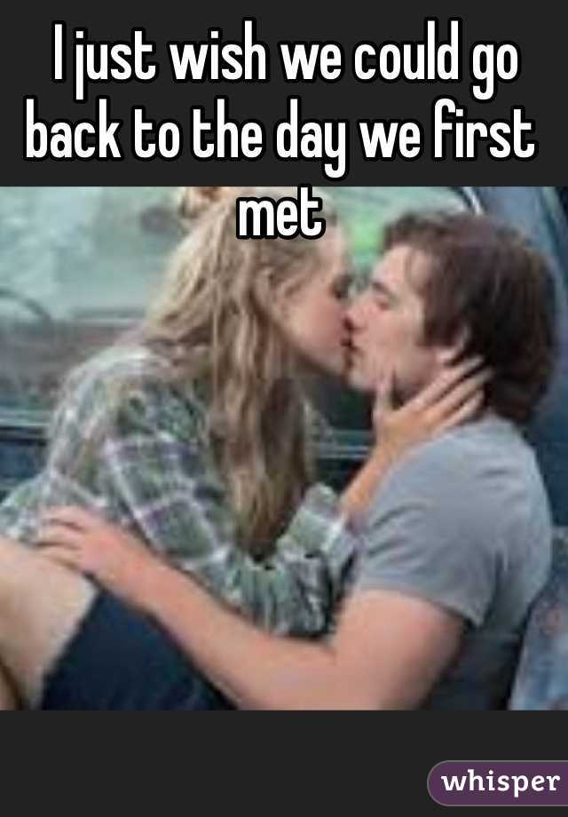 I just wish we could go back to the day we first met