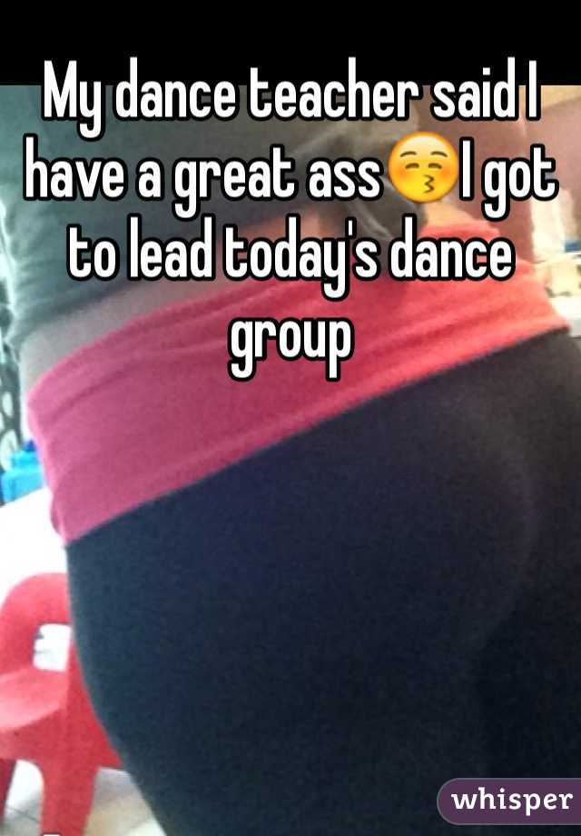 My dance teacher said I have a great ass😚I got to lead today's dance group