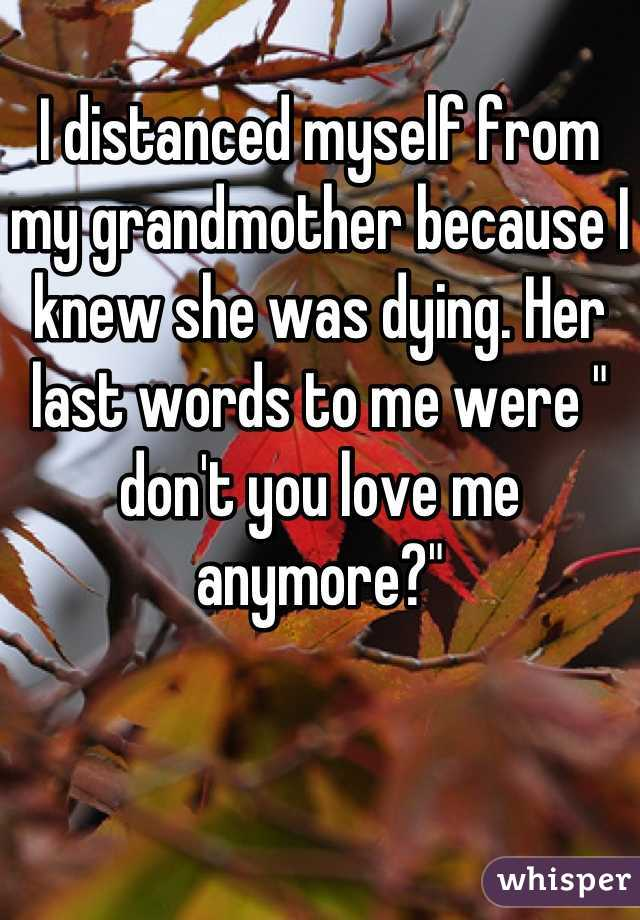 """I distanced myself from my grandmother because I knew she was dying. Her last words to me were """" don't you love me anymore?"""""""