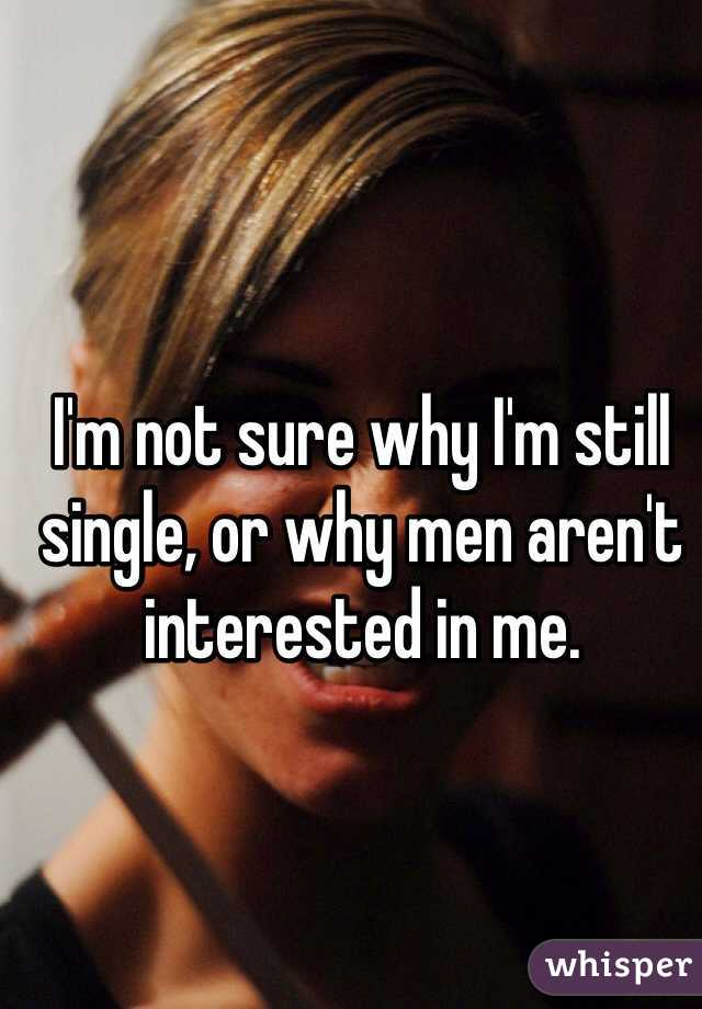 I'm not sure why I'm still single, or why men aren't interested in me.