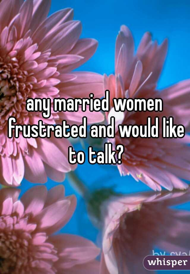 any married women frustrated and would like to talk?