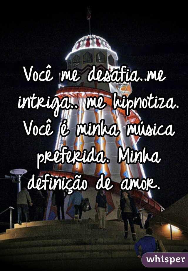 Você me desafia..me intriga.. me hipnotiza. Você é minha música preferida. Minha definição de amor.