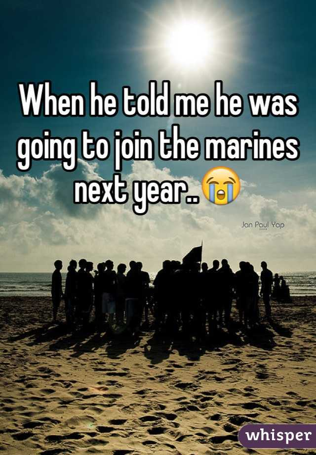 When he told me he was going to join the marines next year..😭