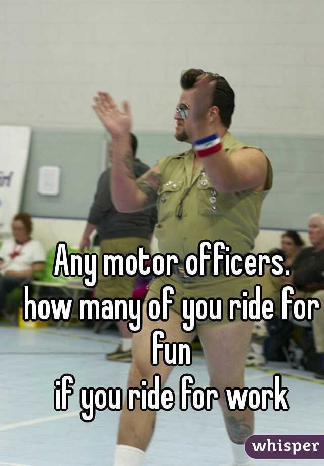 Any motor officers. how many of you ride for fun  if you ride for work
