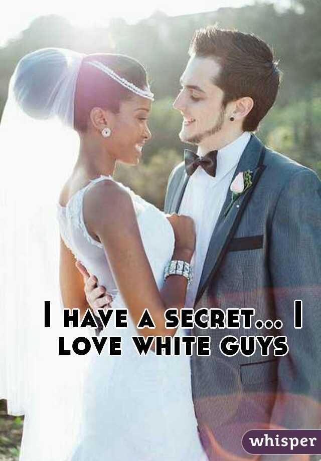 I have a secret... I love white guys