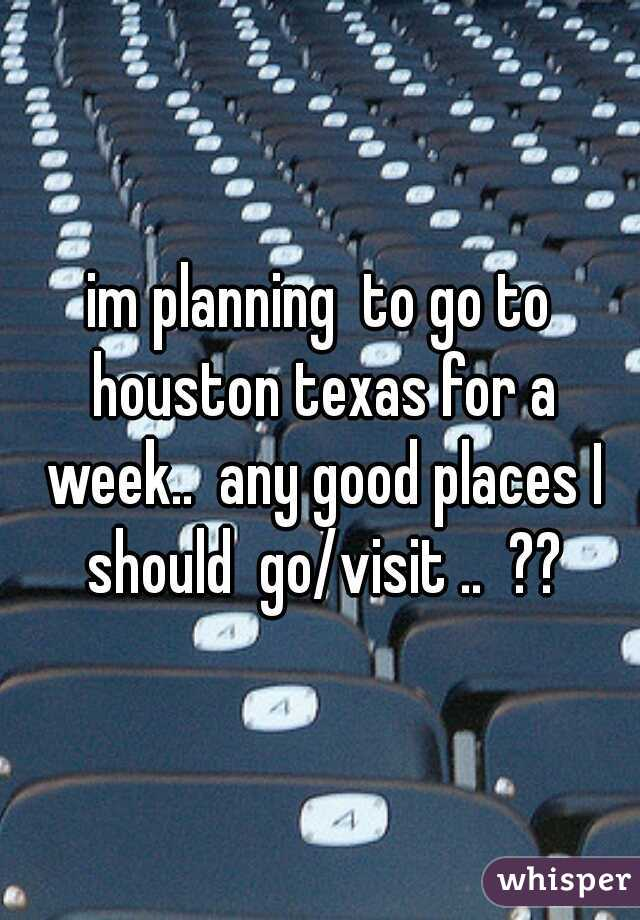 im planning  to go to houston texas for a week..  any good places I should  go/visit ..  ??