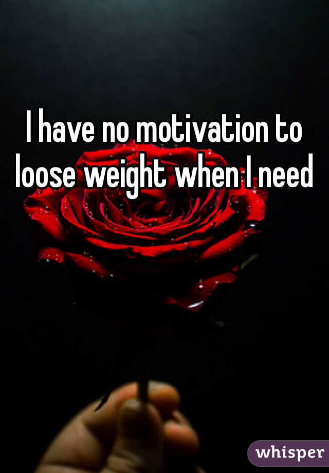 I have no motivation to loose weight when I need