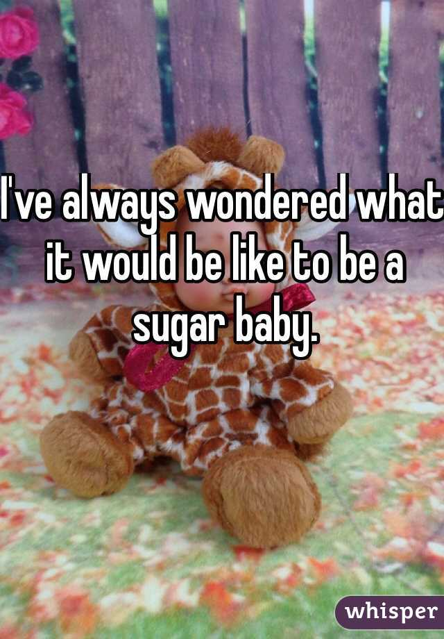 I've always wondered what it would be like to be a sugar baby.