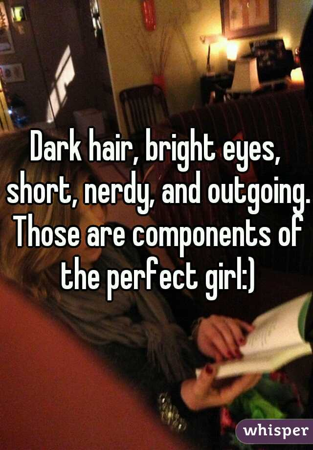 Dark hair, bright eyes, short, nerdy, and outgoing. Those are components of the perfect girl:)