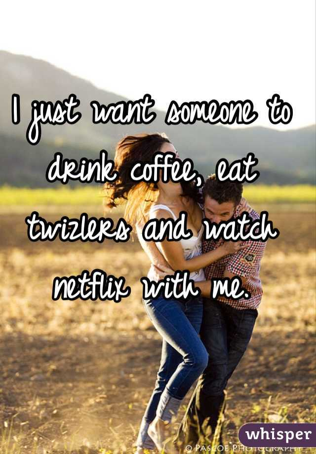 I just want someone to drink coffee, eat twizlers and watch netflix with me.