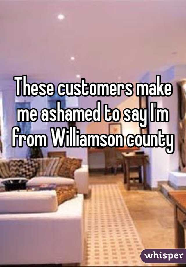 These customers make me ashamed to say I'm from Williamson county