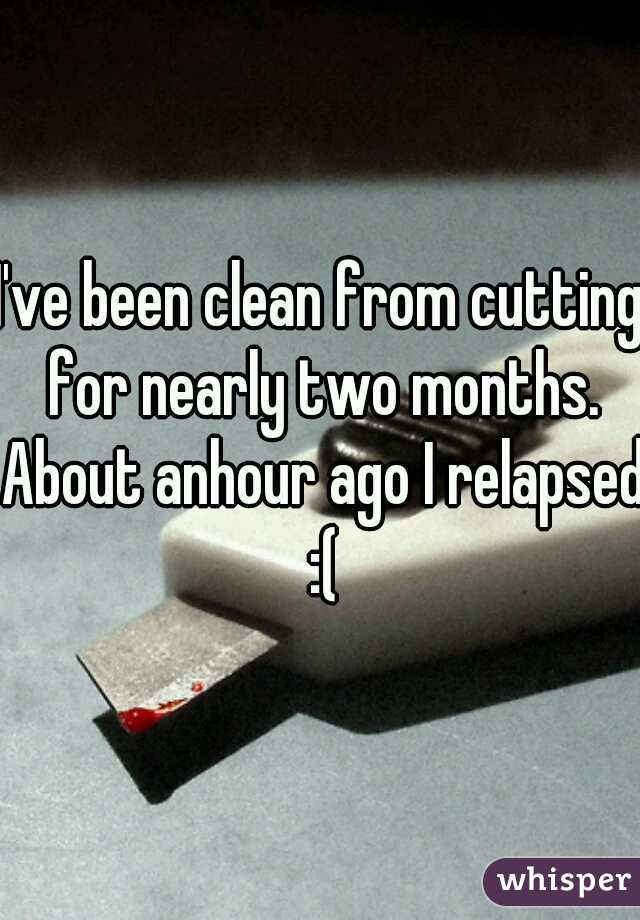 I've been clean from cutting for nearly two months. About anhour ago I relapsed :(