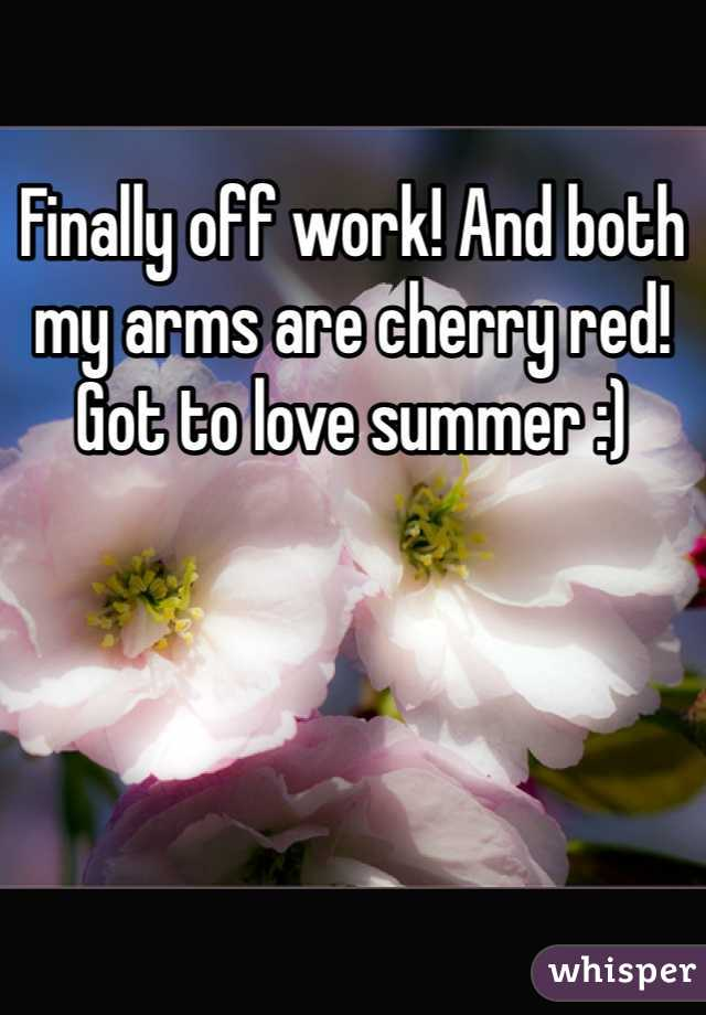 Finally off work! And both my arms are cherry red! Got to love summer :)