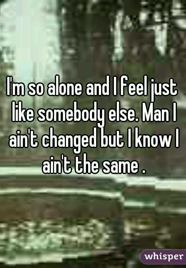 I'm so alone and I feel just like somebody else. Man I ain't changed but I know I ain't the same .