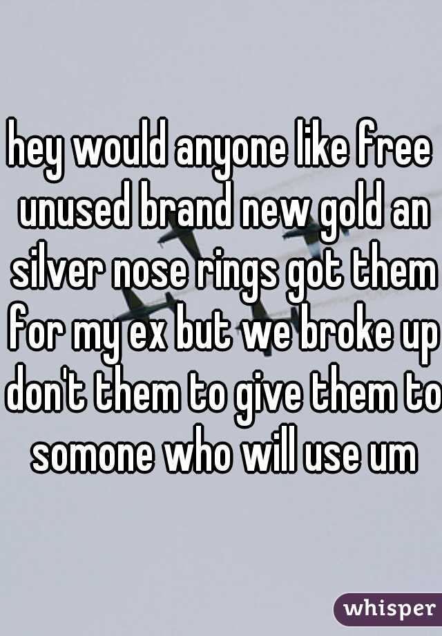 hey would anyone like free unused brand new gold an silver nose rings got them for my ex but we broke up don't them to give them to somone who will use um